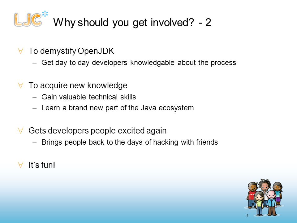 5 Why should you get involved? - 2  To demystify OpenJDK –Get day to day developers knowledgable about the process  To acquire new knowledge –Gain v