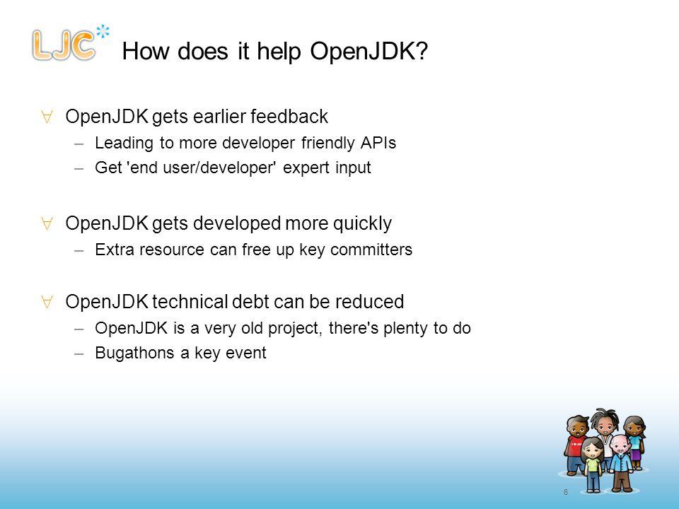 6 How does it help OpenJDK?  OpenJDK gets earlier feedback –Leading to more developer friendly APIs –Get 'end user/developer' expert input  OpenJDK