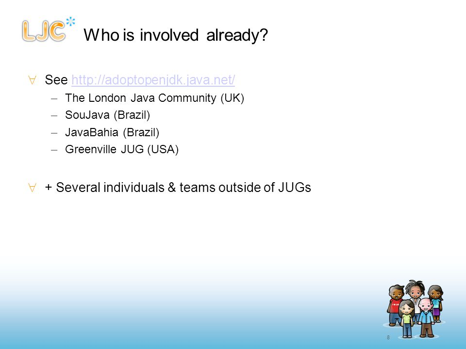 8 Who is involved already?  See http://adoptopenjdk.java.net/http://adoptopenjdk.java.net/ –The London Java Community (UK) –SouJava (Brazil) –JavaBah