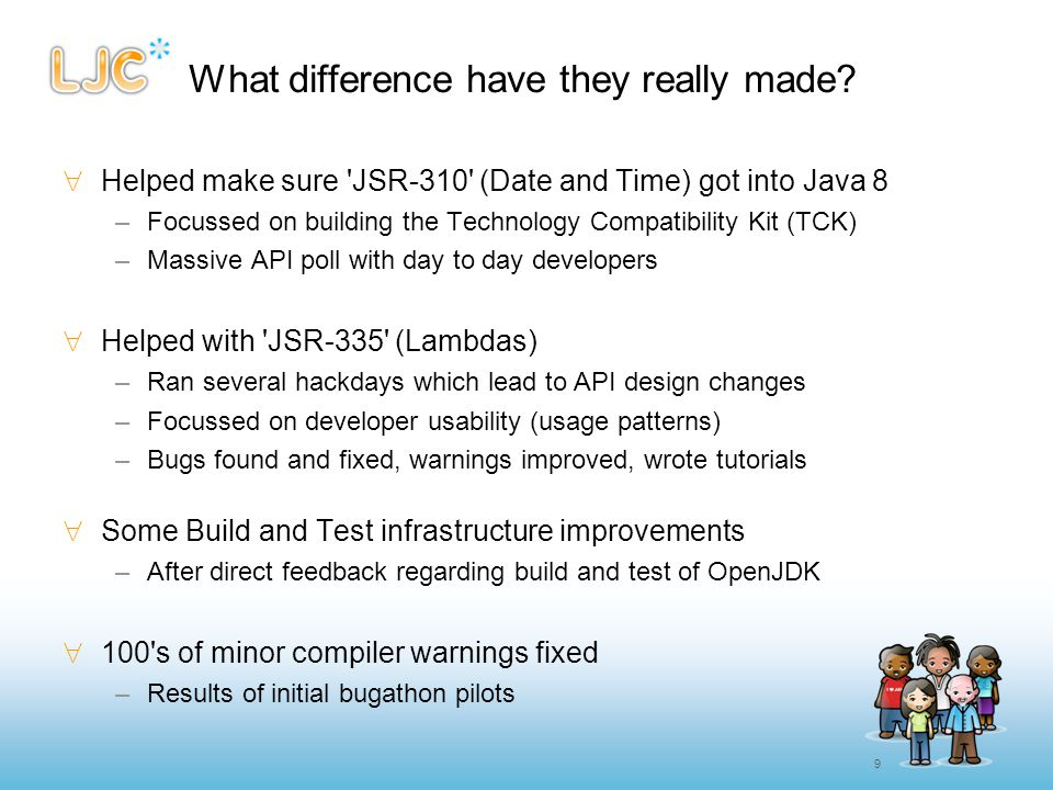 9 What difference have they really made?  Helped make sure 'JSR-310' (Date and Time) got into Java 8 –Focussed on building the Technology Compatibili