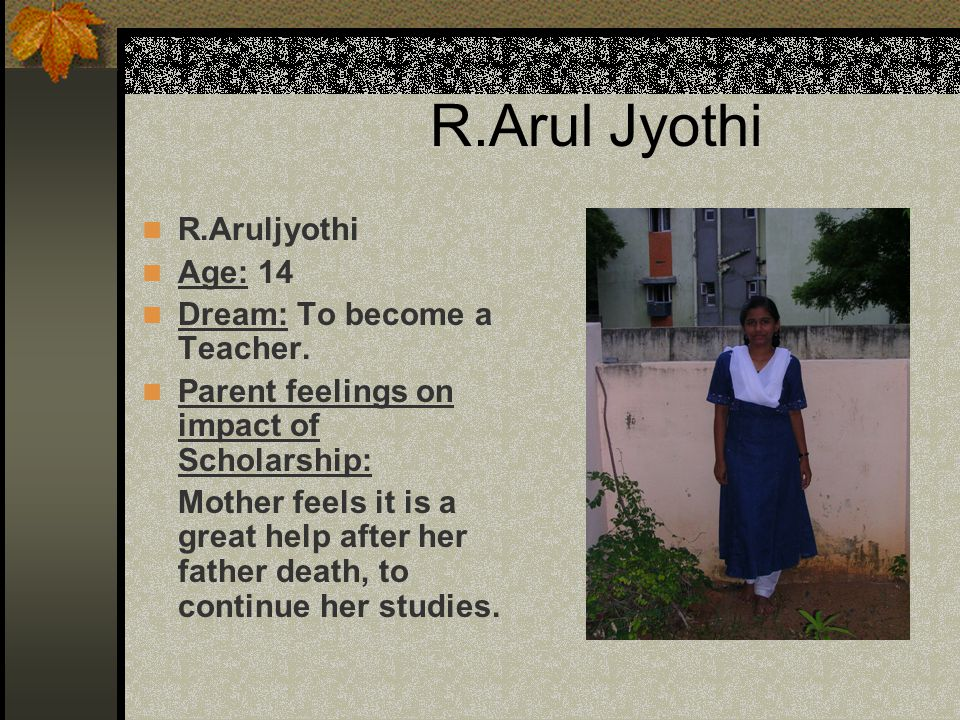 R.Arul Jyothi R.Aruljyothi Age: 14 Dream: To become a Teacher.