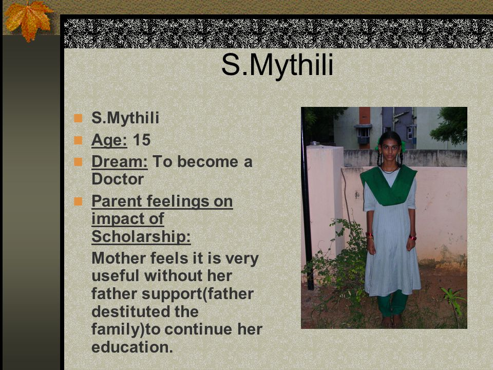 S.Mythili Age: 15 Dream: To become a Doctor Parent feelings on impact of Scholarship: Mother feels it is very useful without her father support(father destituted the family)to continue her education.