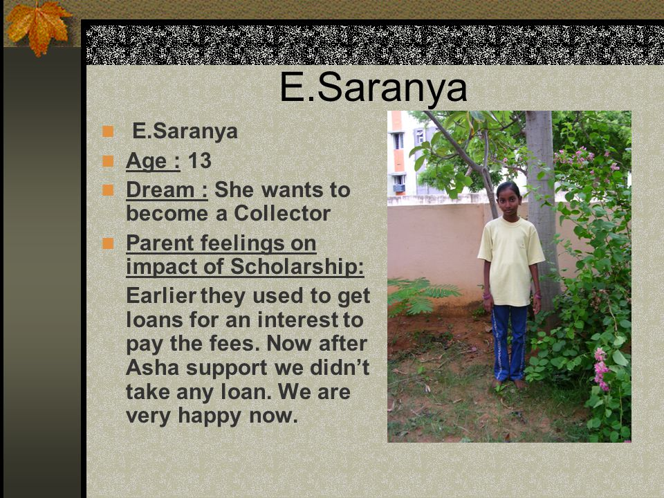 E.Saranya Age : 13 Dream : She wants to become a Collector Parent feelings on impact of Scholarship: Earlier they used to get loans for an interest to pay the fees.