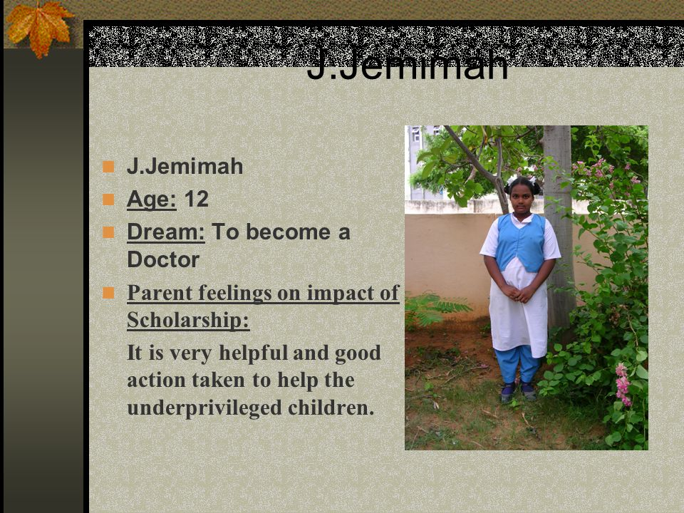 J.Jemimah Age: 12 Dream: To become a Doctor Parent feelings on impact of Scholarship: It is very helpful and good action taken to help the underprivileged children.