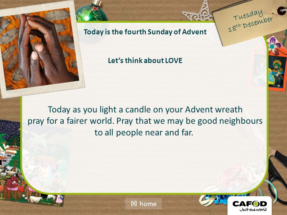 Today is the fourth Sunday of Advent Let's think about LOVE Today as you light a candle on your Advent wreath pray for a fairer world. Pray that we ma