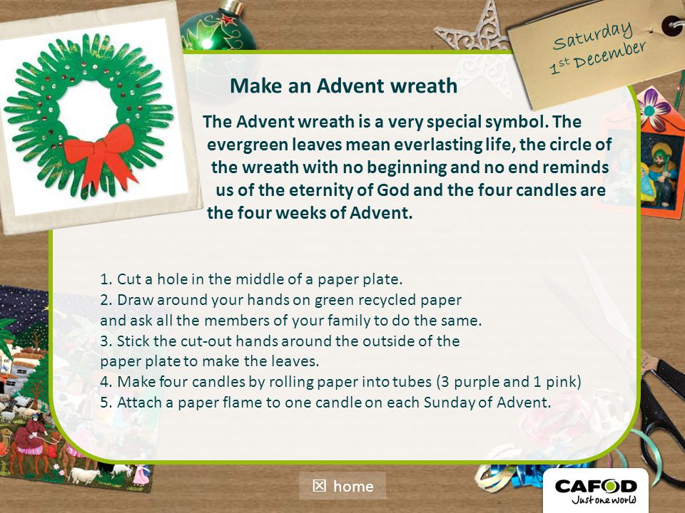Saturday 1 st December Make an Advent wreath The Advent wreath is a very special symbol. The evergreen leaves mean everlasting life, the circle of the