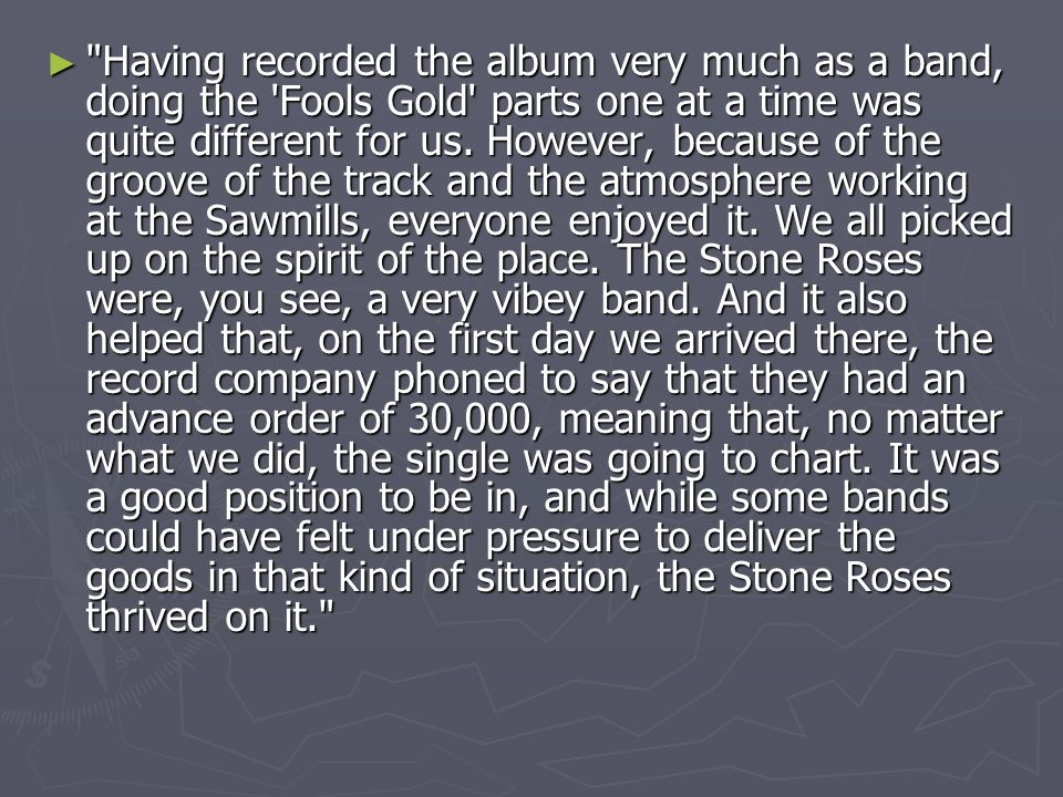 ► Having recorded the album very much as a band, doing the Fools Gold parts one at a time was quite different for us.