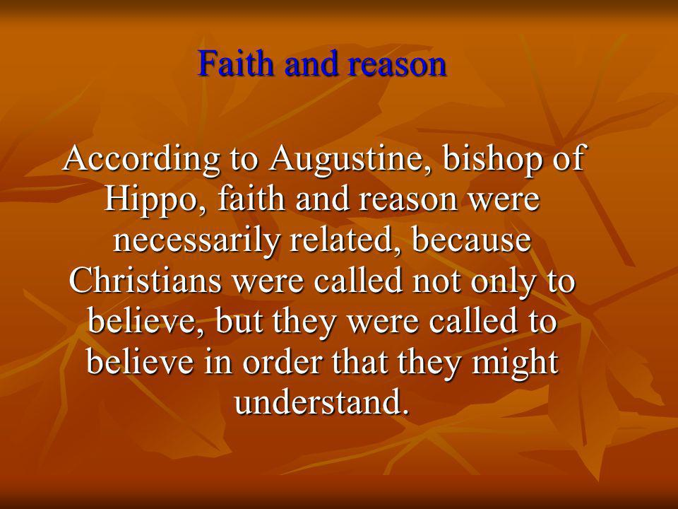Faith and reason According to Augustine, bishop of Hippo, faith and reason were necessarily related, because Christians were called not only to believe, but they were called to believe in order that they might understand.