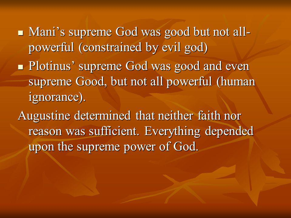 Mani's supreme God was good but not all- powerful (constrained by evil god) Mani's supreme God was good but not all- powerful (constrained by evil god) Plotinus' supreme God was good and even supreme Good, but not all powerful (human ignorance).