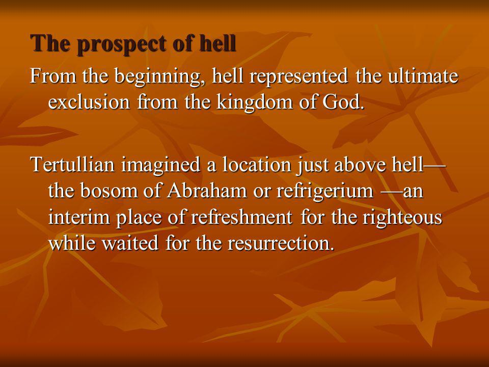 The prospect of hell From the beginning, hell represented the ultimate exclusion from the kingdom of God. Tertullian imagined a location just above he