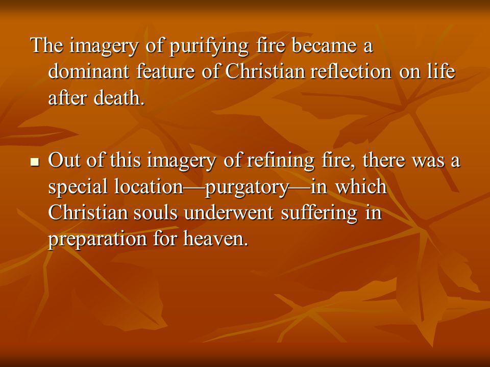 The imagery of purifying fire became a dominant feature of Christian reflection on life after death. Out of this imagery of refining fire, there was a