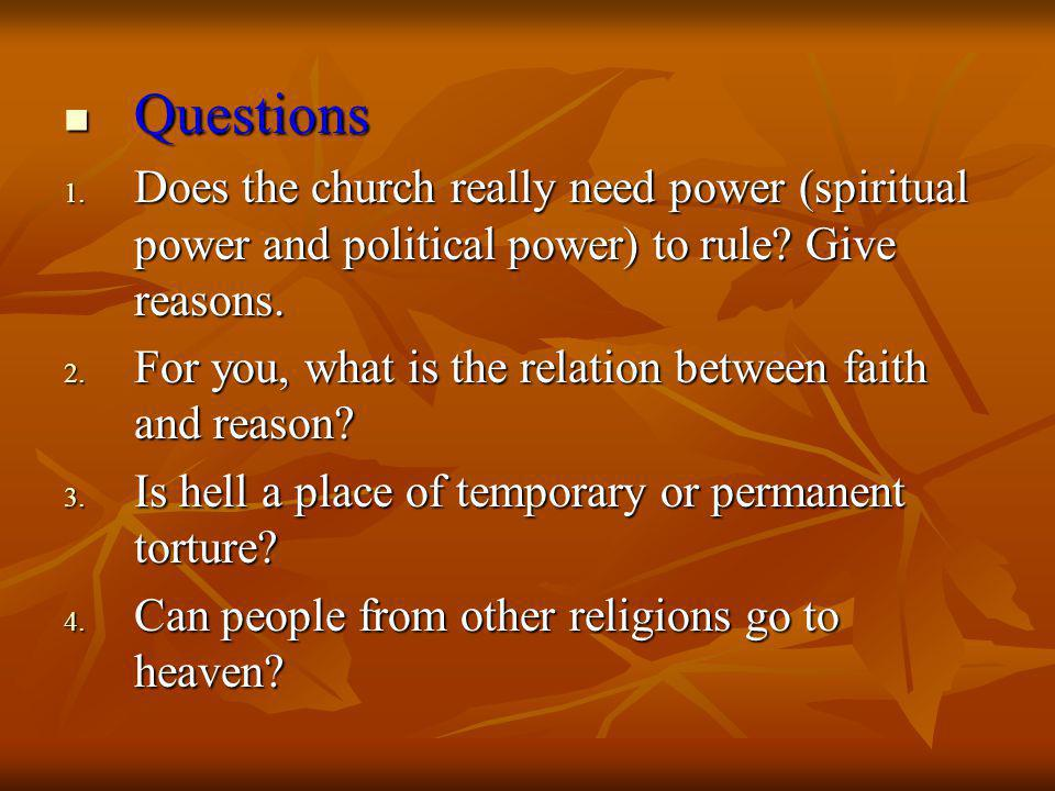 Questions Questions 1. Does the church really need power (spiritual power and political power) to rule? Give reasons. 2. For you, what is the relation