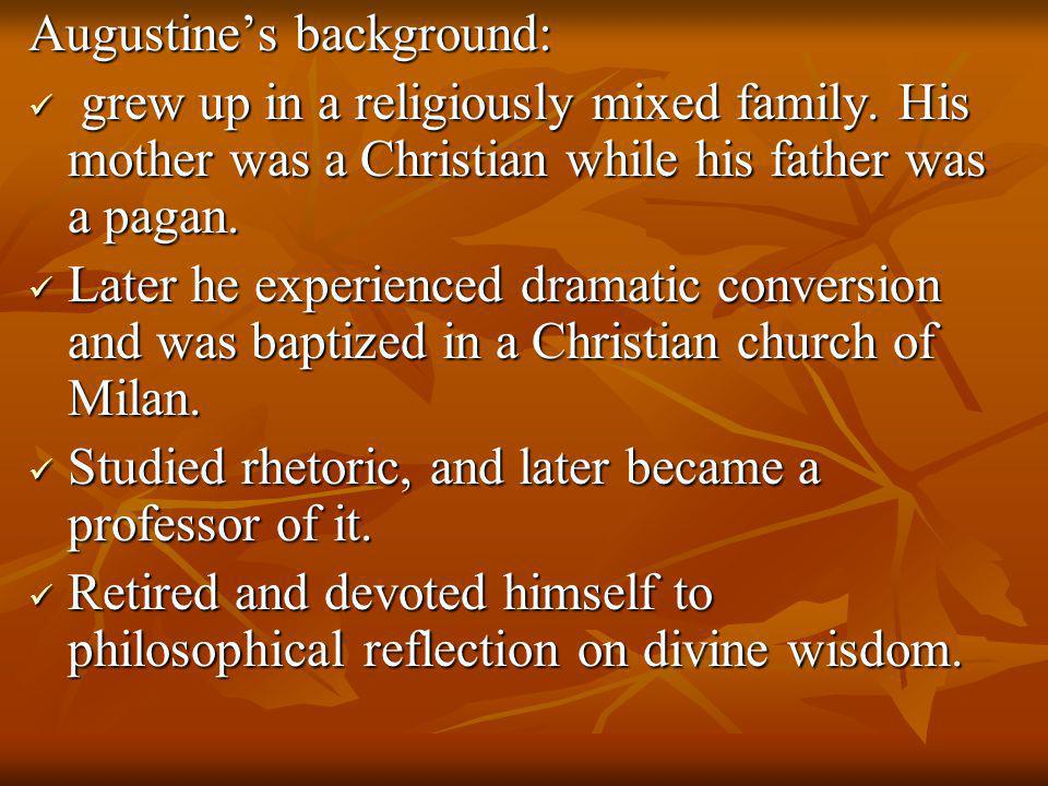 Augustine's background: grew up in a religiously mixed family. His mother was a Christian while his father was a pagan. grew up in a religiously mixed