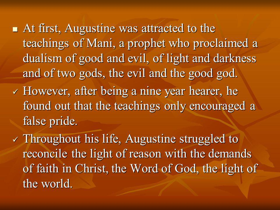 At first, Augustine was attracted to the teachings of Mani, a prophet who proclaimed a dualism of good and evil, of light and darkness and of two gods