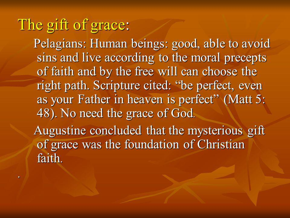 The gift of grace: Pelagians: Human beings: good, able to avoid sins and live according to the moral precepts of faith and by the free will can choose