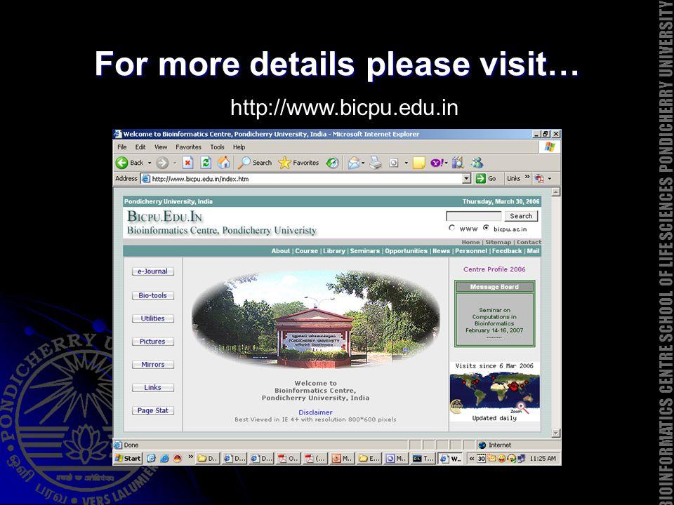 For more details please visit… http://www.bicpu.edu.in BIOINFORMATICS CENTRE SCHOOL OF LIFE SCIENCES PONDICHERRY UNIVERSITY