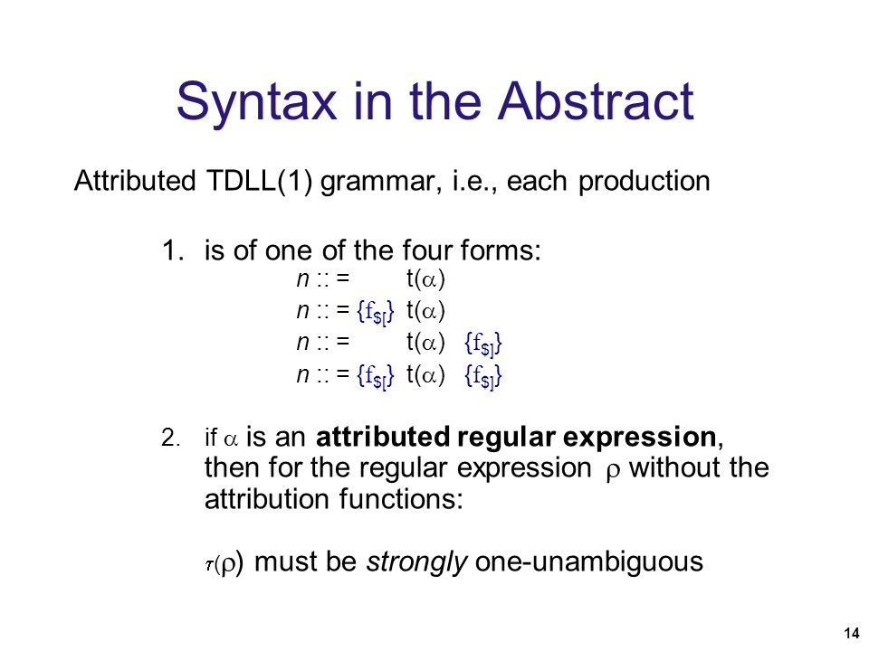 14 Syntax in the Abstract Attributed TDLL(1) grammar, i.e., each production 1.is of one of the four forms: n :: = t(  ) n :: = { f $[ } t(  ) n :: = t(  ) { f $] } n :: = { f $[ } t(  ) { f $] } 2.if  is an attributed regular expression, then for the regular expression  without the attribution functions:  (  ) must be strongly one-unambiguous