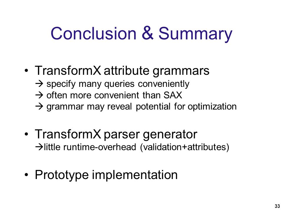 33 Conclusion & Summary TransformX attribute grammars  specify many queries conveniently  often more convenient than SAX  grammar may reveal potential for optimization TransformX parser generator  little runtime-overhead (validation+attributes) Prototype implementation