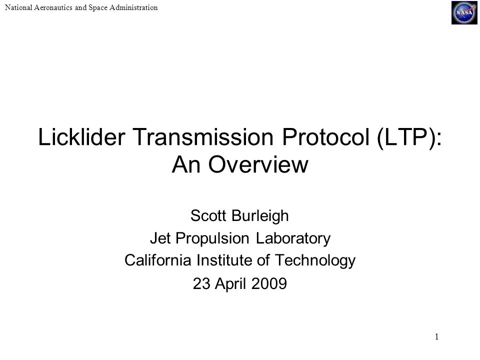 National Aeronautics and Space Administration 1 Licklider Transmission Protocol (LTP): An Overview Scott Burleigh Jet Propulsion Laboratory California Institute of Technology 23 April 2009