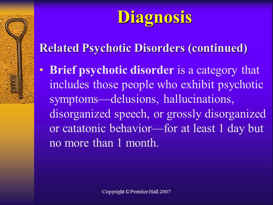 Copyright © Prentice Hall 2007 Related Psychotic Disorders (continued) Brief psychotic disorder is a category that includes those people who exhibit p