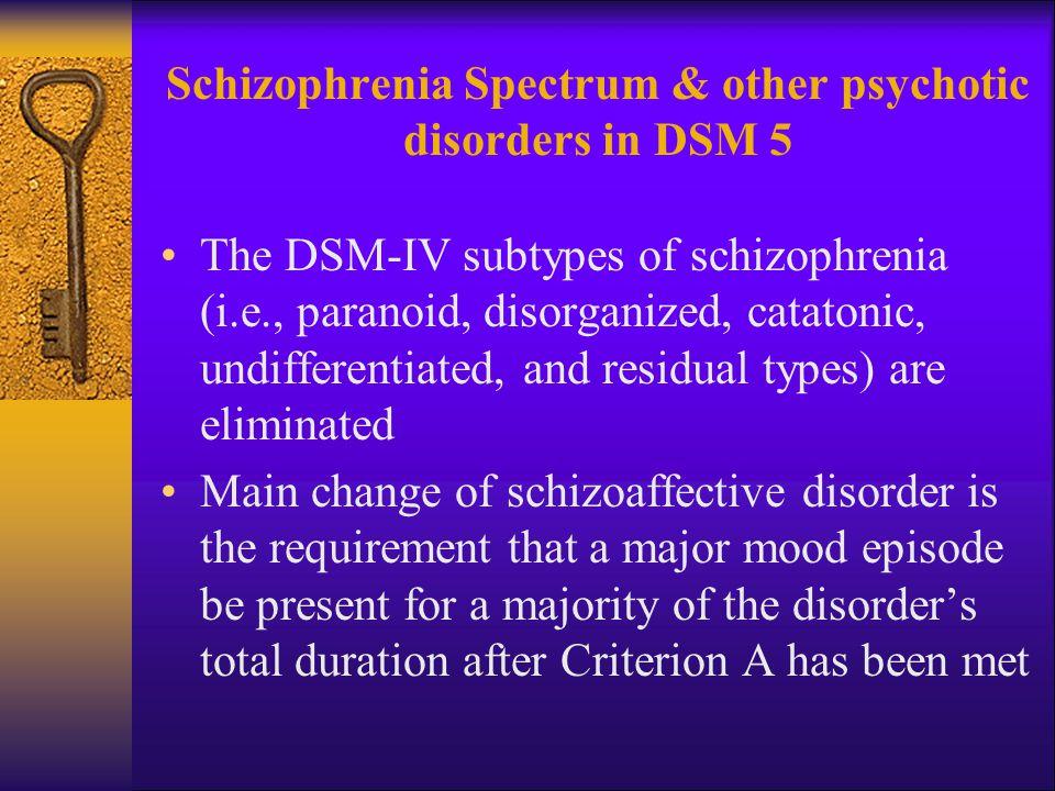 Schizophrenia Spectrum & other psychotic disorders in DSM 5 The DSM-IV subtypes of schizophrenia (i.e., paranoid, disorganized, catatonic, undifferent