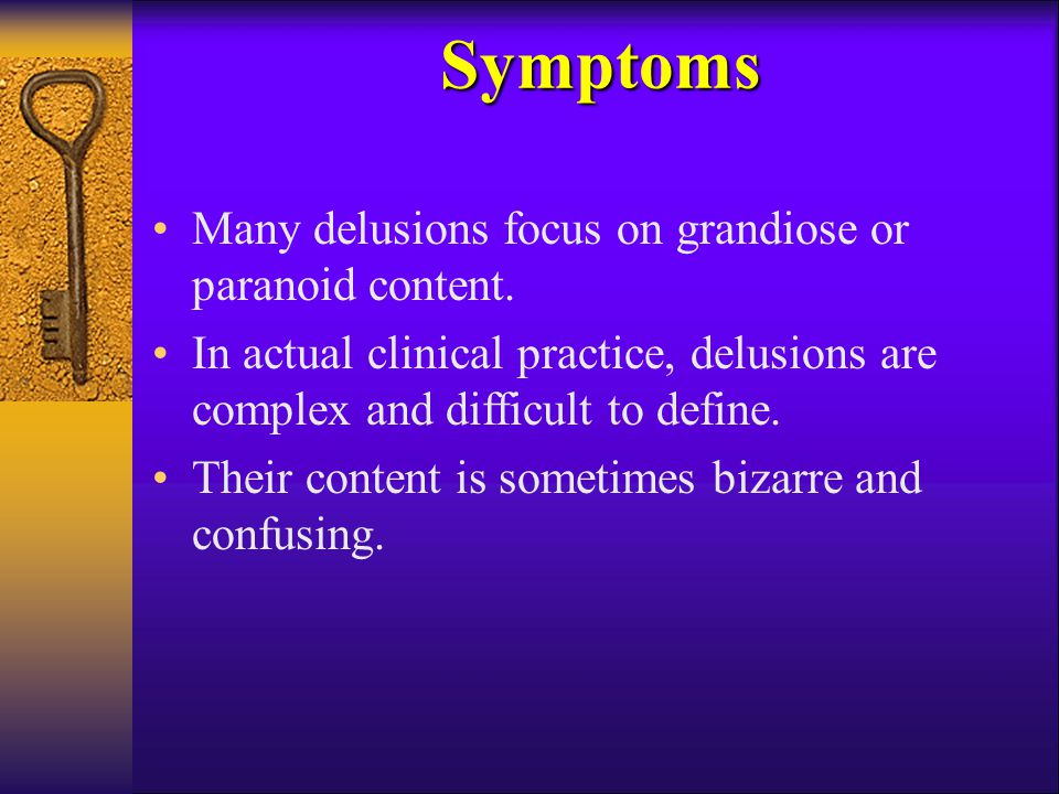Many delusions focus on grandiose or paranoid content. In actual clinical practice, delusions are complex and difficult to define. Their content is so