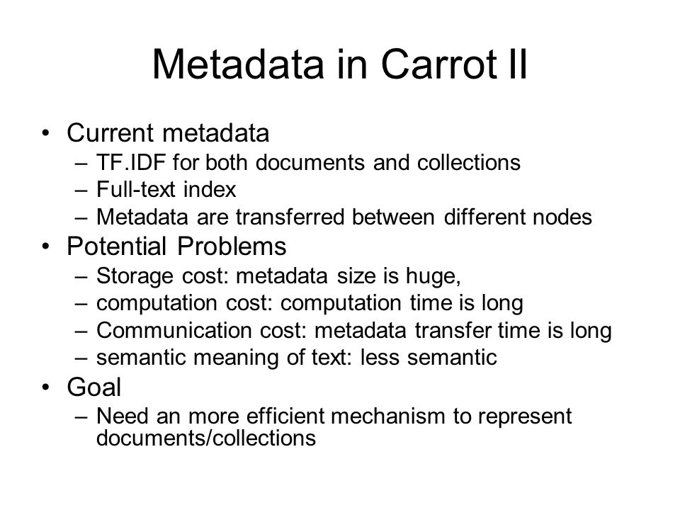 Metadata in Carrot II Current metadata –TF.IDF for both documents and collections –Full-text index –Metadata are transferred between different nodes Potential Problems –Storage cost: metadata size is huge, –computation cost: computation time is long –Communication cost: metadata transfer time is long –semantic meaning of text: less semantic Goal –Need an more efficient mechanism to represent documents/collections