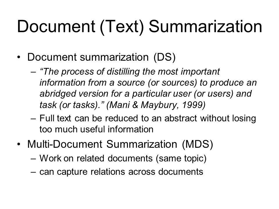 Document (Text) Summarization Document summarization (DS) – The process of distilling the most important information from a source (or sources) to produce an abridged version for a particular user (or users) and task (or tasks). (Mani & Maybury, 1999) –Full text can be reduced to an abstract without losing too much useful information Multi-Document Summarization (MDS) –Work on related documents (same topic) –can capture relations across documents