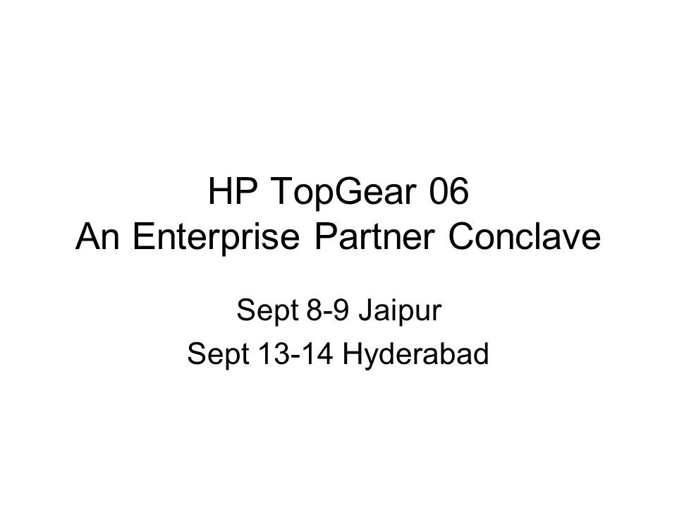 HP TopGear 06 An Enterprise Partner Conclave Sept 8-9 Jaipur Sept 13-14 Hyderabad