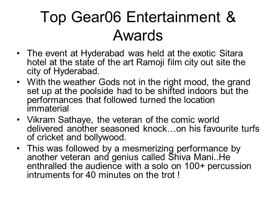 Top Gear06 Entertainment & Awards The event at Hyderabad was held at the exotic Sitara hotel at the state of the art Ramoji film city out site the city of Hyderabad.