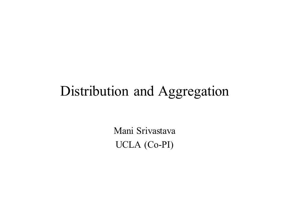 Distribution and Aggregation Mani Srivastava UCLA (Co-PI)