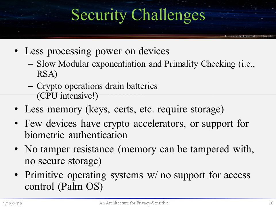 An Architecture for Privacy-Sensitive 10 1/15/2015 University Central of Florida Less processing power on devices – Slow Modular exponentiation and Primality Checking (i.e., RSA) – Crypto operations drain batteries (CPU intensive!) Less memory (keys, certs, etc.