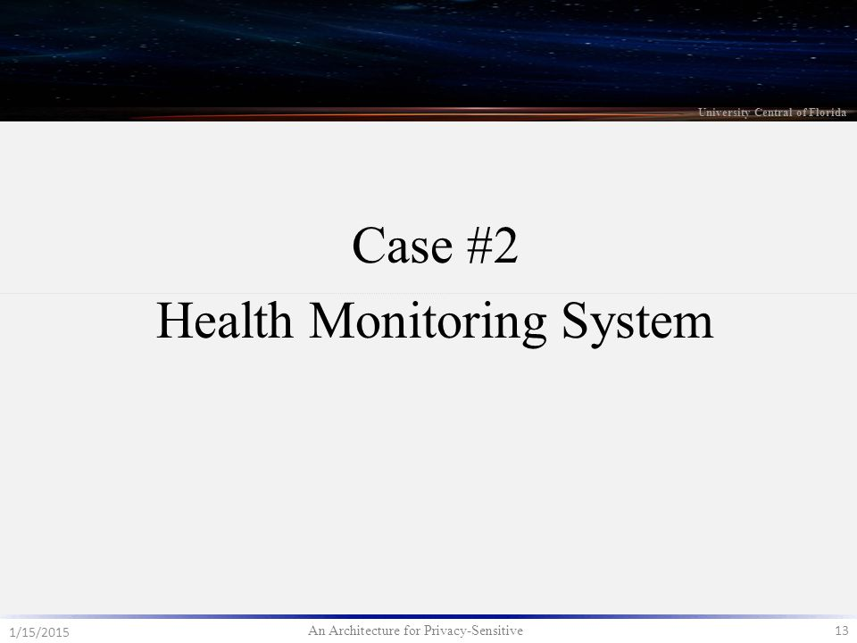 An Architecture for Privacy-Sensitive 13 1/15/2015 University Central of Florida Case #2 Health Monitoring System