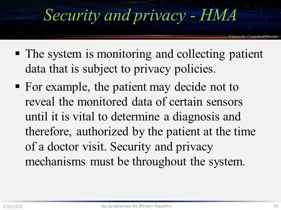 An Architecture for Privacy-Sensitive 19 1/15/2015 University Central of Florida  The system is monitoring and collecting patient data that is subject to privacy policies.