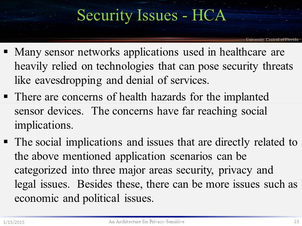 An Architecture for Privacy-Sensitive 23 1/15/2015 University Central of Florida Security Issues - HCA  Many sensor networks applications used in healthcare are heavily relied on technologies that can pose security threats like eavesdropping and denial of services.