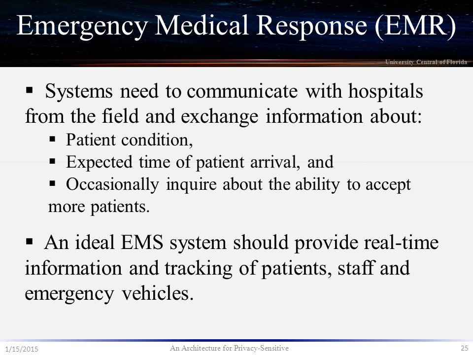 An Architecture for Privacy-Sensitive 25 1/15/2015 University Central of Florida Emergency Medical Response (EMR)  Systems need to communicate with hospitals from the field and exchange information about:  Patient condition,  Expected time of patient arrival, and  Occasionally inquire about the ability to accept more patients.