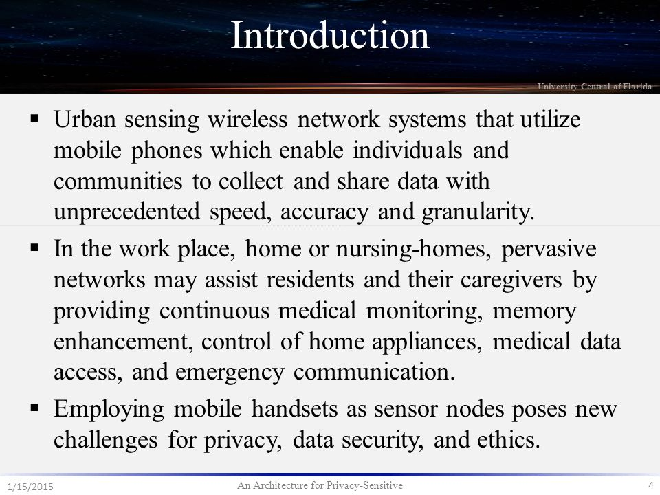 An Architecture for Privacy-Sensitive 4 1/15/2015 University Central of Florida  Urban sensing wireless network systems that utilize mobile phones which enable individuals and communities to collect and share data with unprecedented speed, accuracy and granularity.