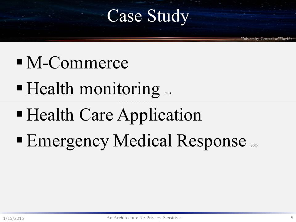 An Architecture for Privacy-Sensitive 5 1/15/2015 University Central of Florida  M-Commerce  Health monitoring 2004  Health Care Application  Emergency Medical Response 2005 Case Study