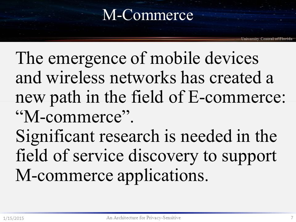 An Architecture for Privacy-Sensitive 7 1/15/2015 University Central of Florida M-Commerce The emergence of mobile devices and wireless networks has created a new path in the field of E-commerce: M-commerce .