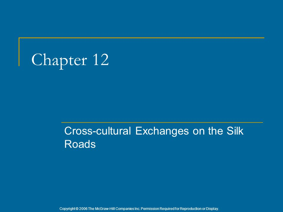 Copyright © 2006 The McGraw-Hill Companies Inc. Permission Required for Reproduction or Display. Chapter 12 Cross-cultural Exchanges on the Silk Roads