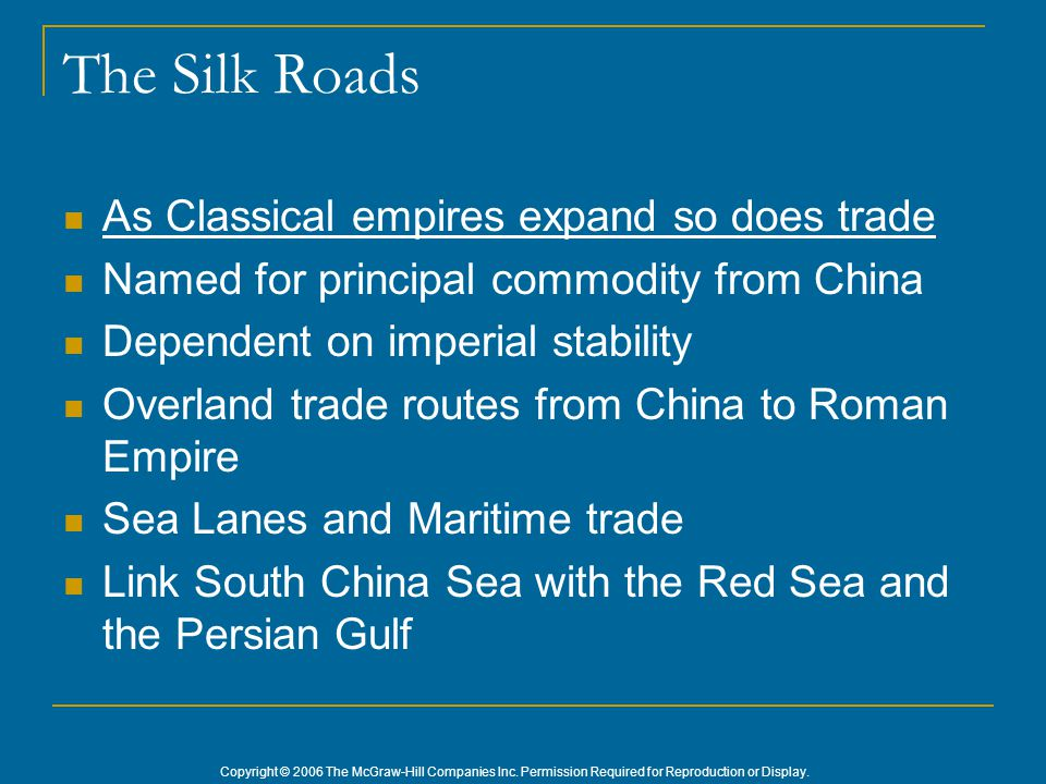 Copyright © 2006 The McGraw-Hill Companies Inc. Permission Required for Reproduction or Display. The Silk Roads As Classical empires expand so does tr