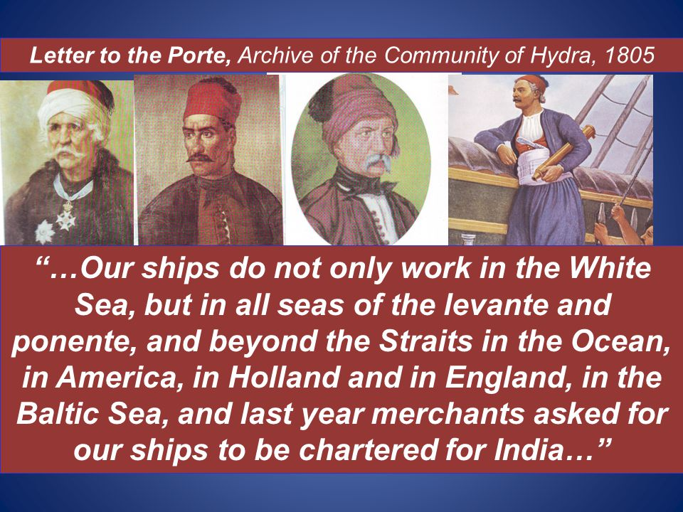 …Our ships do not only work in the White Sea, but in all seas of the levante and ponente, and beyond the Straits in the Ocean, in America, in Holland and in England, in the Baltic Sea, and last year merchants asked for our ships to be chartered for India… Letter to the Porte, Archive of the Community of Hydra, 1805