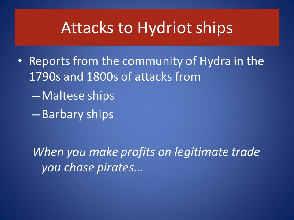 Attacks to Hydriot ships Reports from the community of Hydra in the 1790s and 1800s of attacks from – Maltese ships – Barbary ships When you make profits on legitimate trade you chase pirates…
