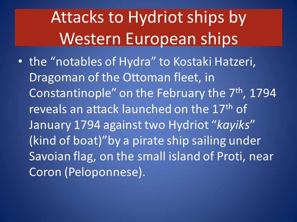 Attacks to Hydriot ships by Western European ships the notables of Hydra to Kostaki Hatzeri, Dragoman of the Ottoman fleet, in Constantinople on the February the 7 th, 1794 reveals an attack launched on the 17 th of January 1794 against two Hydriot kayiks (kind of boat) by a pirate ship sailing under Savoian flag, on the small island of Proti, near Coron (Peloponnese).