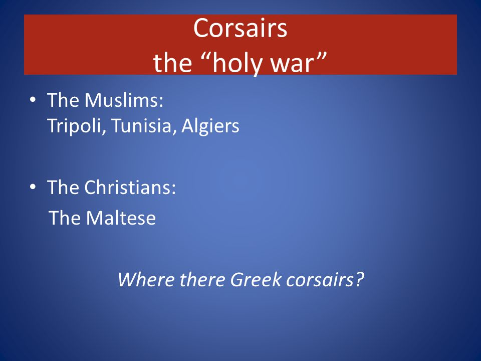 Corsairs the holy war The Muslims: Tripoli, Tunisia, Algiers The Christians: The Maltese Where there Greek corsairs