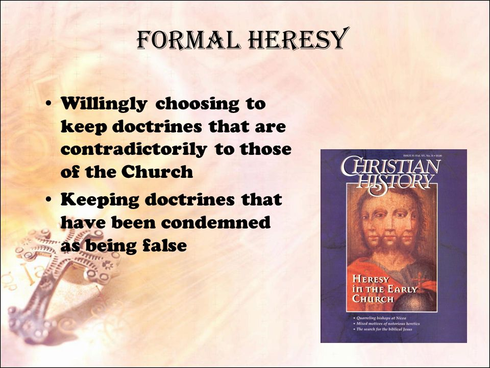 Formal Heresy Willingly choosing to keep doctrines that are contradictorily to those of the Church Keeping doctrines that have been condemned as being false