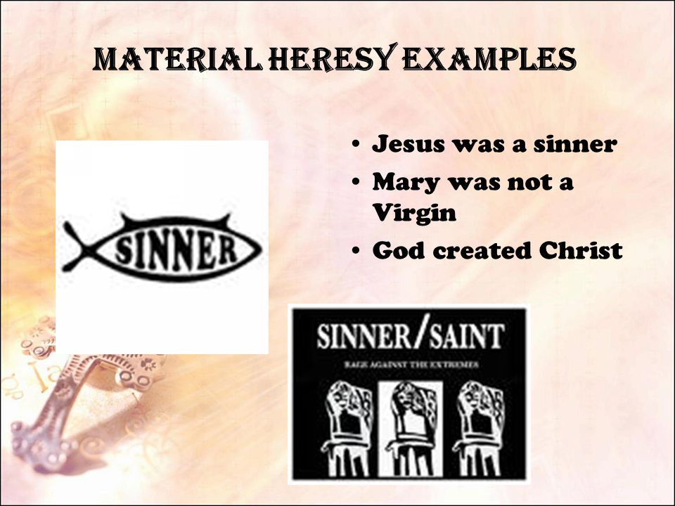 Material Heresy Examples Jesus was a sinner Mary was not a Virgin God created Christ