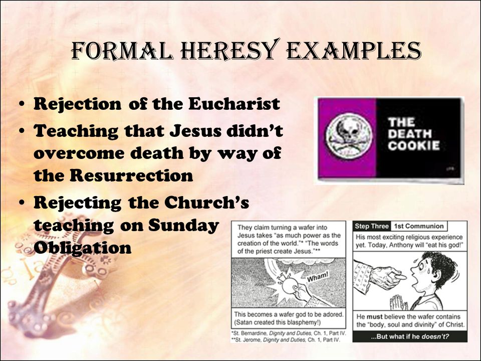 Formal Heresy Examples Rejection of the Eucharist Teaching that Jesus didn't overcome death by way of the Resurrection Rejecting the Church's teaching on Sunday Obligation