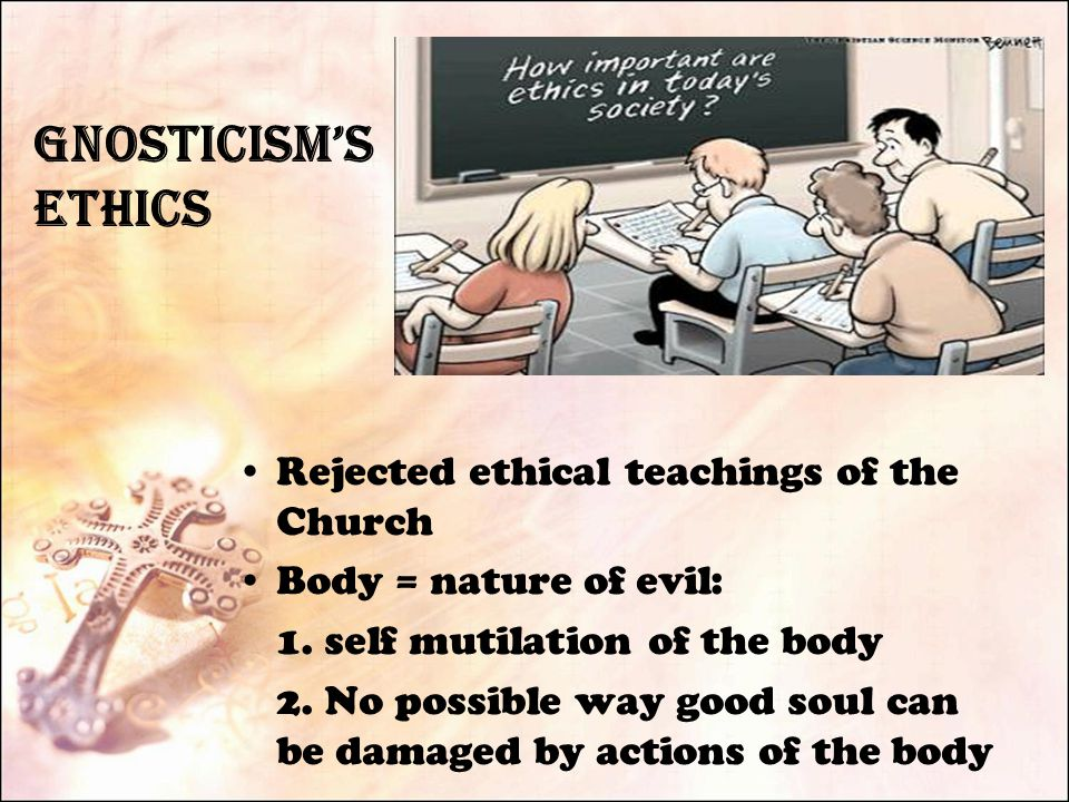 Gnosticism's Ethics Rejected ethical teachings of the Church Body = nature of evil: 1.