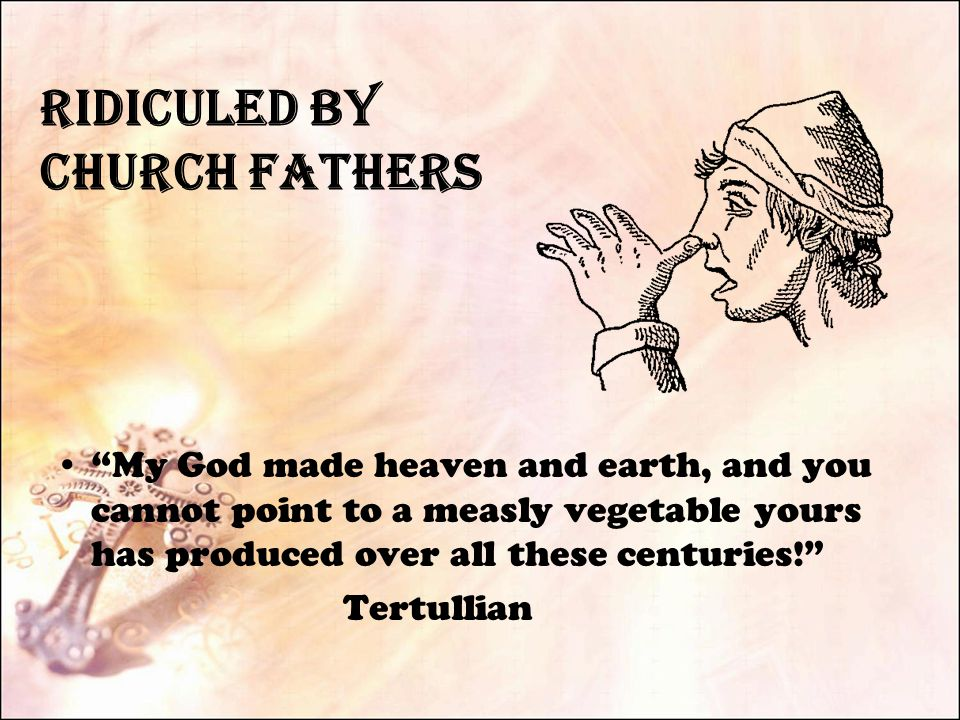 Ridiculed by Church Fathers My God made heaven and earth, and you cannot point to a measly vegetable yours has produced over all these centuries! Tertullian